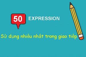 50 Expression sử dụng nhiều nhất trong giao tiếp hằng ngày