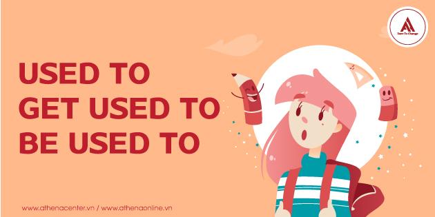 BÍ QUYẾT ĐỂ PHÂN BIỆT CẤU TRÚC: USED TO, GET USED TO VÀ BE USED TO DỄ DÀNG!