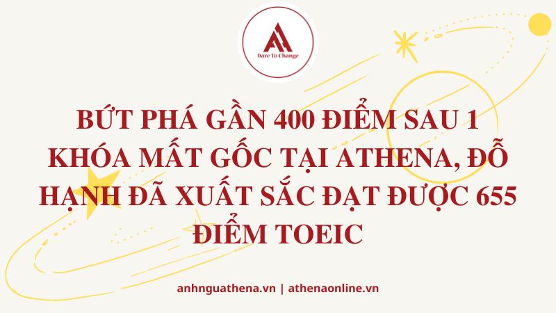 BỨT PHÁ GẦN 400 ĐIỂM SAU 1 KHÓA MẤT GỐC TẠI ATHENA, ĐỖ HẠNH ĐÃ XUẤT SẮC ĐẠT ĐƯỢC 655 ĐIỂM TOEIC.