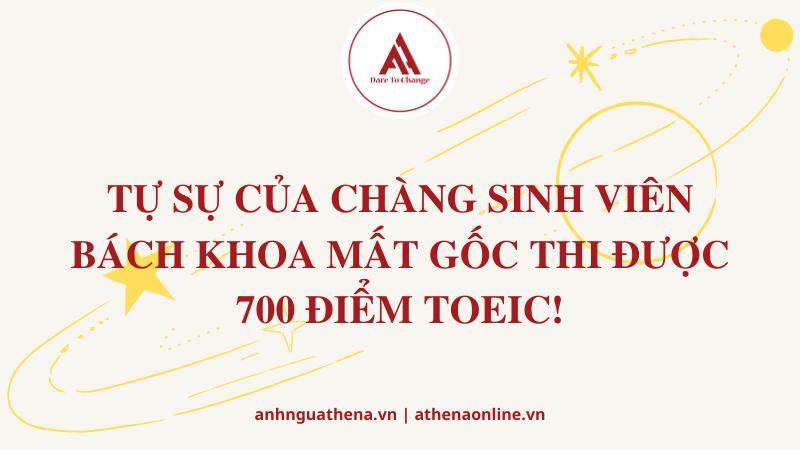 TỰ SỰ CỦA CHÀNG SINH VIÊN BÁCH KHOA MẤT GỐC THI ĐƯỢC 700 ĐIỂM TOEIC!