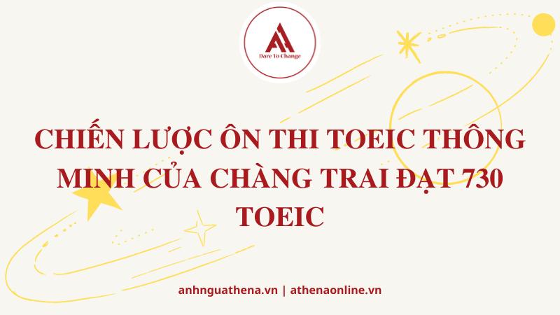 CHIẾN LƯỢC ÔN THI TOEIC THÔNG MINH CỦA CHÀNG TRAI ĐẠT 730 TOEIC