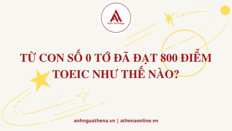 TỪ CON SỐ 0 TỚ ĐÃ ĐẠT 800 ĐIỂM TOEIC NHƯ THẾ NÀO?