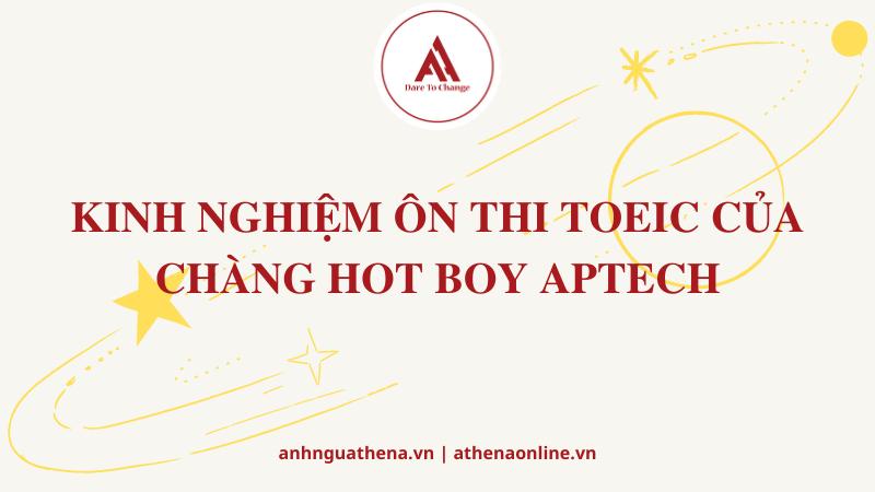KINH NGHIỆM ÔN THI TOEIC CỦA CHÀNG HOT BOY APTECH