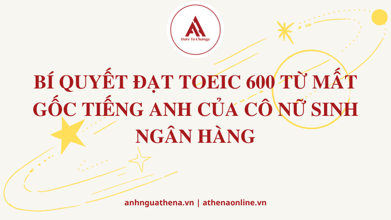 BÍ QUYẾT ĐẠT TOEIC 600 TỪ MẤT GỐC TIẾNG ANH CỦA CÔ NỮ SINH NGÂN HÀNG
