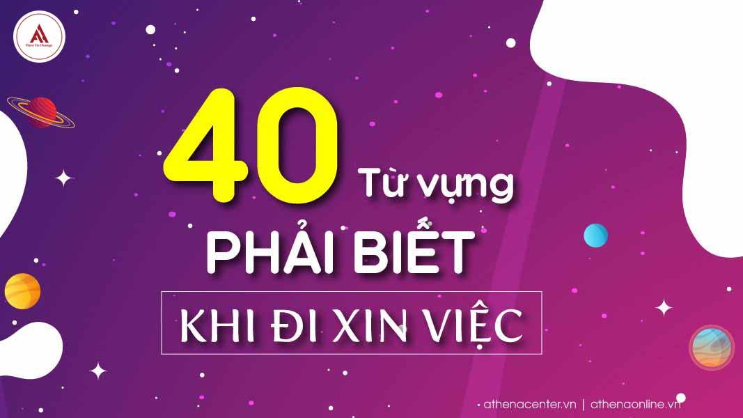 40 TỪ VỰNG PHẢI BIẾT KHI ĐI XIN VIỆC