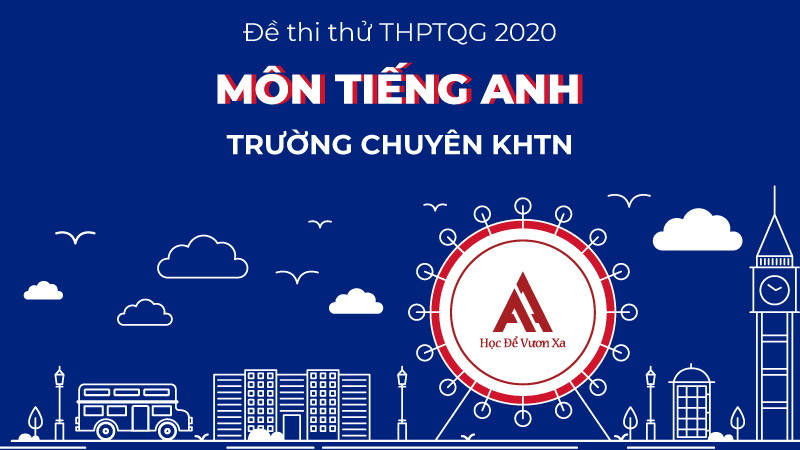 Đề thi thử: Môn tiếng Anh kỳ thi THPTQG năm 2020 - Trường THPT chuyên KHTN